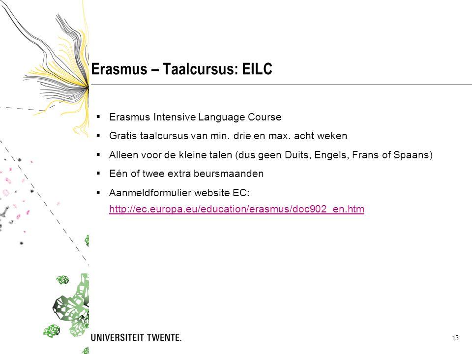 13 Erasmus – Taalcursus: EILC  Erasmus Intensive Language Course  Gratis taalcursus van min. drie en max. acht weken  Alleen voor de kleine talen (