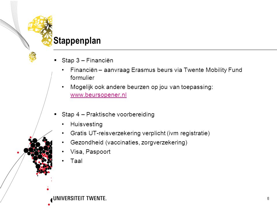 8 Stappenplan  Stap 3 – Financiën Financiën – aanvraag Erasmus beurs via Twente Mobility Fund formulier Mogelijk ook andere beurzen op jou van toepassing: www.beursopener.nl www.beursopener.nl  Stap 4 – Praktische voorbereiding Huisvesting Gratis UT-reisverzekering verplicht (ivm registratie) Gezondheid (vaccinaties, zorgverzekering) Visa, Paspoort Taal