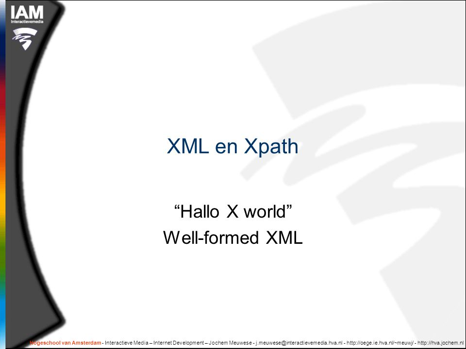 Hogeschool van Amsterdam - Interactieve Media – Internet Development – Jochem Meuwese - j.meuwese@interactievemedia.hva.nl - http://oege.ie.hva.nl/~meuwj/ - http://hva.jochem.nl XML en Xpath Hallo X world Well-formed XML