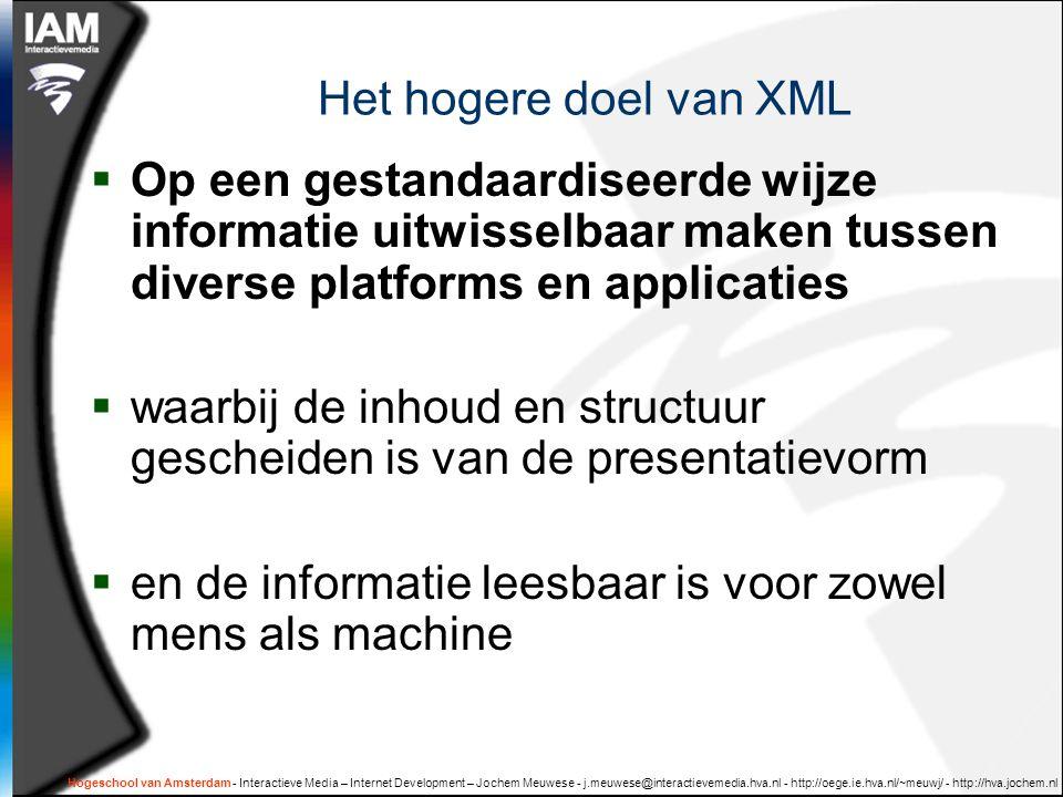 Hogeschool van Amsterdam - Interactieve Media – Internet Development – Jochem Meuwese - j.meuwese@interactievemedia.hva.nl - http://oege.ie.hva.nl/~meuwj/ - http://hva.jochem.nl Het hogere doel van XML  Op een gestandaardiseerde wijze informatie uitwisselbaar maken tussen diverse platforms en applicaties  waarbij de inhoud en structuur gescheiden is van de presentatievorm  en de informatie leesbaar is voor zowel mens als machine