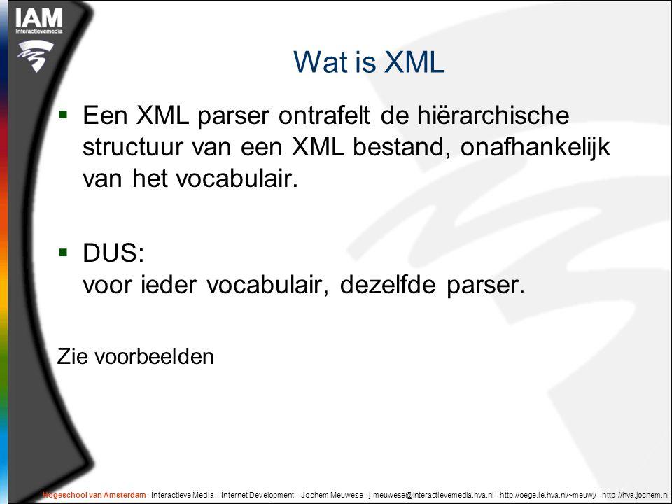 Hogeschool van Amsterdam - Interactieve Media – Internet Development – Jochem Meuwese - j.meuwese@interactievemedia.hva.nl - http://oege.ie.hva.nl/~meuwj/ - http://hva.jochem.nl Wat is XML  Een XML parser ontrafelt de hiërarchische structuur van een XML bestand, onafhankelijk van het vocabulair.
