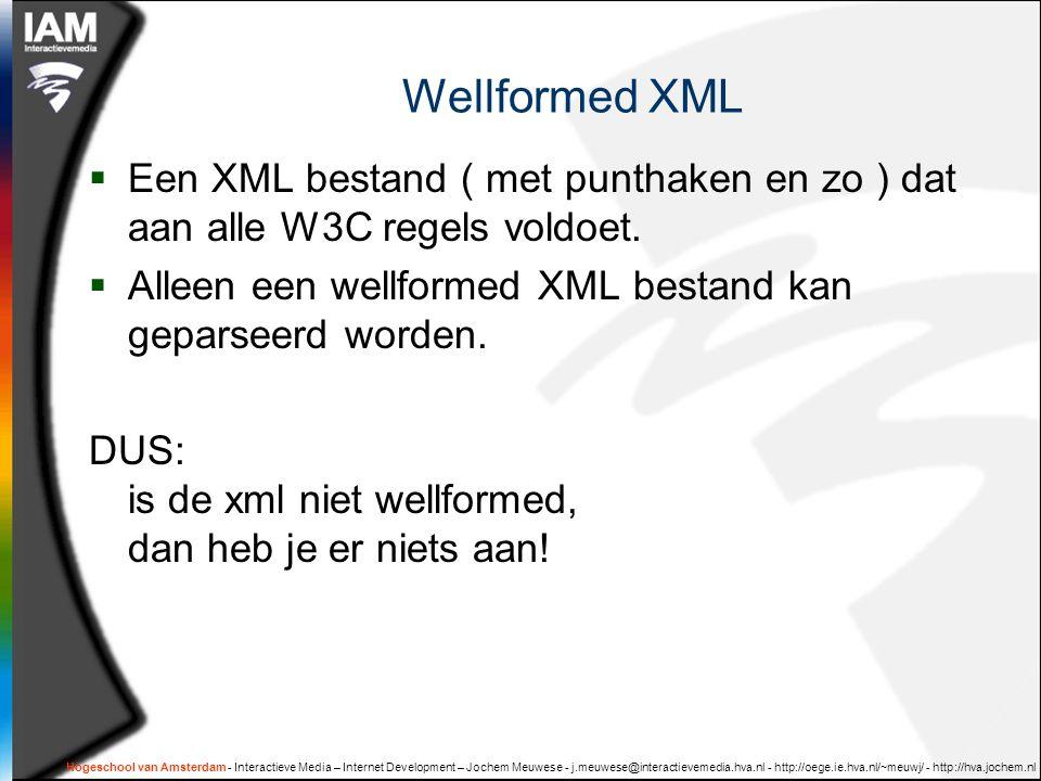 Hogeschool van Amsterdam - Interactieve Media – Internet Development – Jochem Meuwese - j.meuwese@interactievemedia.hva.nl - http://oege.ie.hva.nl/~meuwj/ - http://hva.jochem.nl Wellformed XML  Een XML bestand ( met punthaken en zo ) dat aan alle W3C regels voldoet.