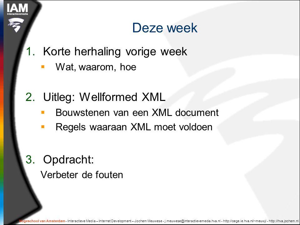 Hogeschool van Amsterdam - Interactieve Media – Internet Development – Jochem Meuwese - j.meuwese@interactievemedia.hva.nl - http://oege.ie.hva.nl/~meuwj/ - http://hva.jochem.nl Deze week 1.Korte herhaling vorige week  Wat, waarom, hoe 2.Uitleg: Wellformed XML  Bouwstenen van een XML document  Regels waaraan XML moet voldoen 3.Opdracht: Verbeter de fouten