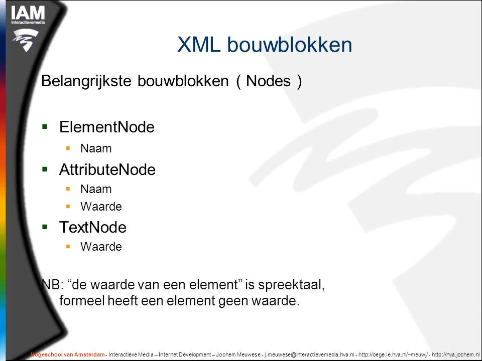 Hogeschool van Amsterdam - Interactieve Media – Internet Development – Jochem Meuwese - j.meuwese@interactievemedia.hva.nl - http://oege.ie.hva.nl/~meuwj/ - http://hva.jochem.nl XML bouwblokken Belangrijkste bouwblokken ( Nodes )  ElementNode  Naam  AttributeNode  Naam  Waarde  TextNode  Waarde NB: de waarde van een element is spreektaal, formeel heeft een element geen waarde.