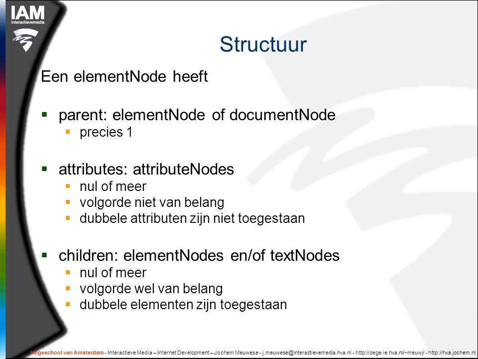 Hogeschool van Amsterdam - Interactieve Media – Internet Development – Jochem Meuwese - j.meuwese@interactievemedia.hva.nl - http://oege.ie.hva.nl/~meuwj/ - http://hva.jochem.nl Structuur Een elementNode heeft  parent: elementNode of documentNode  precies 1  attributes: attributeNodes  nul of meer  volgorde niet van belang  dubbele attributen zijn niet toegestaan  children: elementNodes en/of textNodes  nul of meer  volgorde wel van belang  dubbele elementen zijn toegestaan