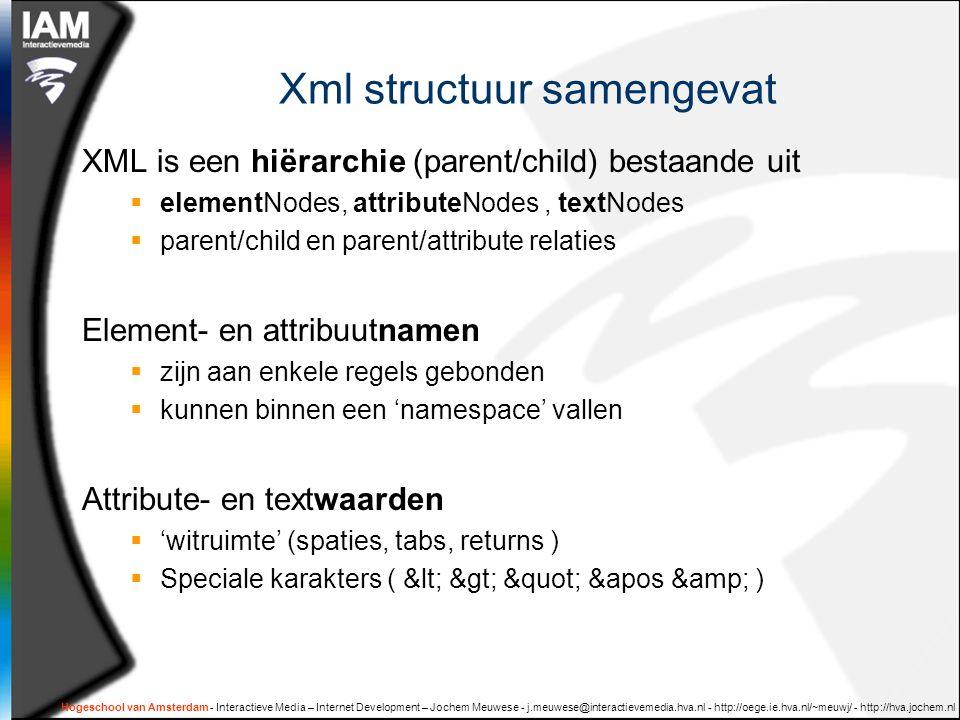 Hogeschool van Amsterdam - Interactieve Media – Internet Development – Jochem Meuwese - j.meuwese@interactievemedia.hva.nl - http://oege.ie.hva.nl/~meuwj/ - http://hva.jochem.nl Xml structuur samengevat XML is een hiërarchie (parent/child) bestaande uit  elementNodes, attributeNodes, textNodes  parent/child en parent/attribute relaties Element- en attribuutnamen  zijn aan enkele regels gebonden  kunnen binnen een 'namespace' vallen Attribute- en textwaarden  'witruimte' (spaties, tabs, returns )  Speciale karakters ( < > &apos & )