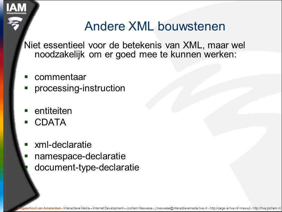 Hogeschool van Amsterdam - Interactieve Media – Internet Development – Jochem Meuwese - j.meuwese@interactievemedia.hva.nl - http://oege.ie.hva.nl/~meuwj/ - http://hva.jochem.nl Andere XML bouwstenen Niet essentieel voor de betekenis van XML, maar wel noodzakelijk om er goed mee te kunnen werken:  commentaar  processing-instruction  entiteiten  CDATA  xml-declaratie  namespace-declaratie  document-type-declaratie