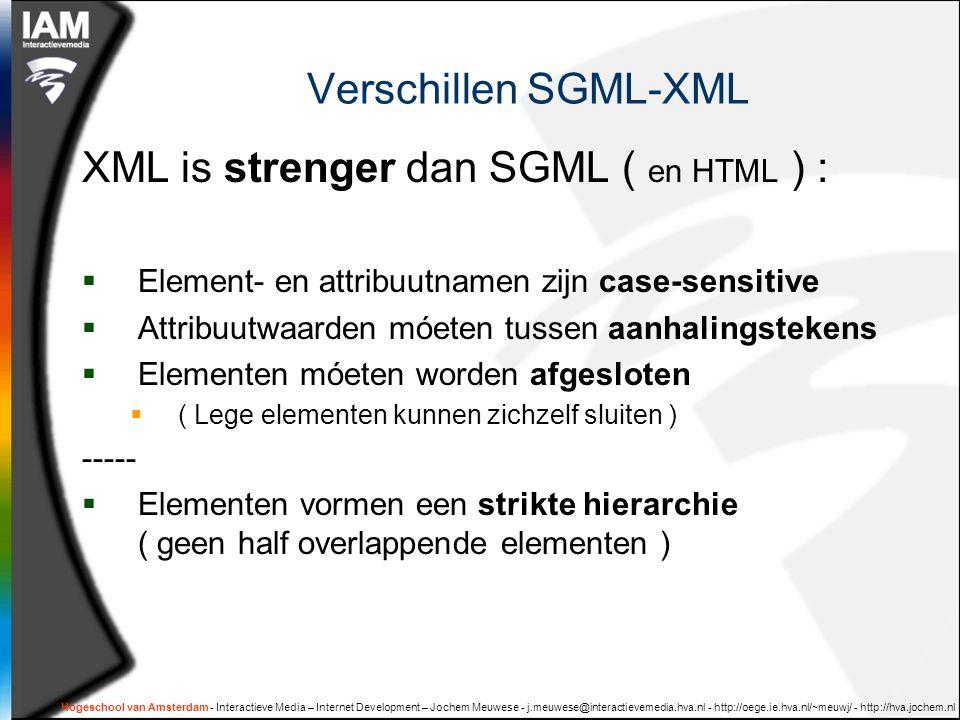 Hogeschool van Amsterdam - Interactieve Media – Internet Development – Jochem Meuwese - j.meuwese@interactievemedia.hva.nl - http://oege.ie.hva.nl/~meuwj/ - http://hva.jochem.nl Verschillen SGML-XML XML is strenger dan SGML ( en HTML ) :  Element- en attribuutnamen zijn case-sensitive  Attribuutwaarden móeten tussen aanhalingstekens  Elementen móeten worden afgesloten  ( Lege elementen kunnen zichzelf sluiten ) -----  Elementen vormen een strikte hierarchie ( geen half overlappende elementen )