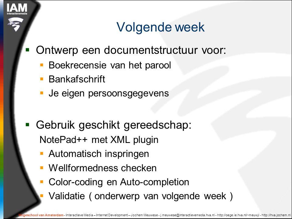 Hogeschool van Amsterdam - Interactieve Media – Internet Development – Jochem Meuwese - j.meuwese@interactievemedia.hva.nl - http://oege.ie.hva.nl/~meuwj/ - http://hva.jochem.nl Volgende week  Ontwerp een documentstructuur voor:  Boekrecensie van het parool  Bankafschrift  Je eigen persoonsgegevens  Gebruik geschikt gereedschap: NotePad++ met XML plugin  Automatisch inspringen  Wellformedness checken  Color-coding en Auto-completion  Validatie ( onderwerp van volgende week )