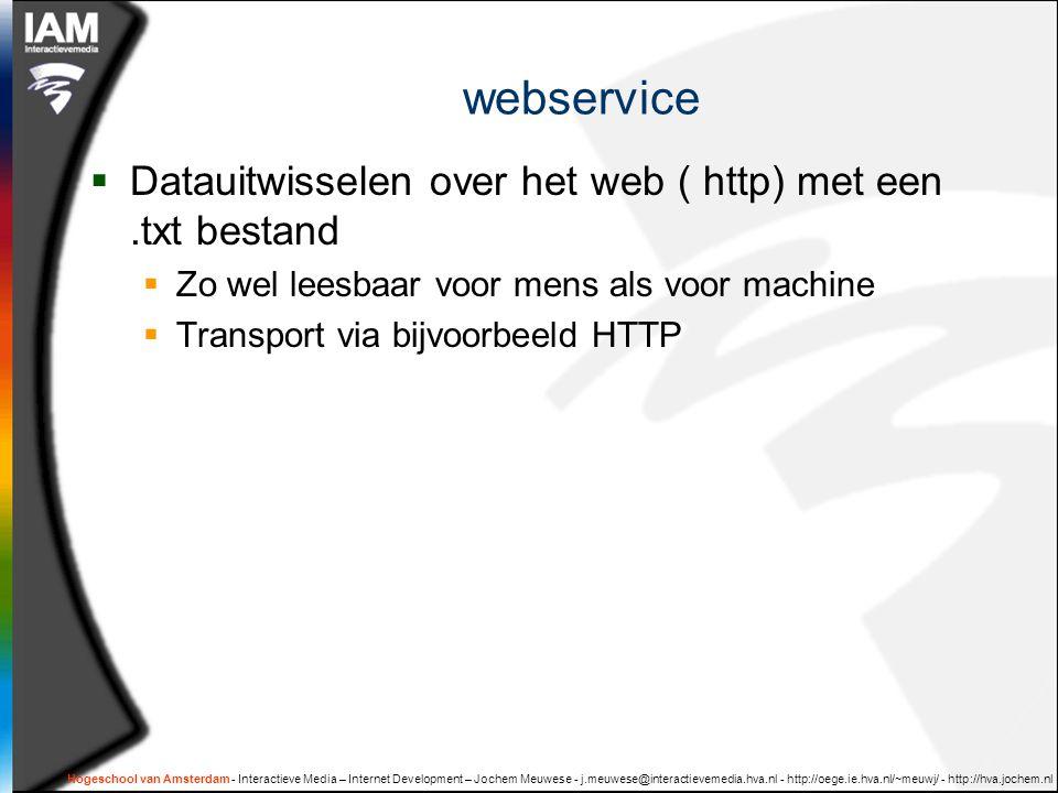 Hogeschool van Amsterdam - Interactieve Media – Internet Development – Jochem Meuwese - j.meuwese@interactievemedia.hva.nl - http://oege.ie.hva.nl/~meuwj/ - http://hva.jochem.nl webservice  Datauitwisselen over het web ( http) met een.txt bestand  Zo wel leesbaar voor mens als voor machine  Transport via bijvoorbeeld HTTP