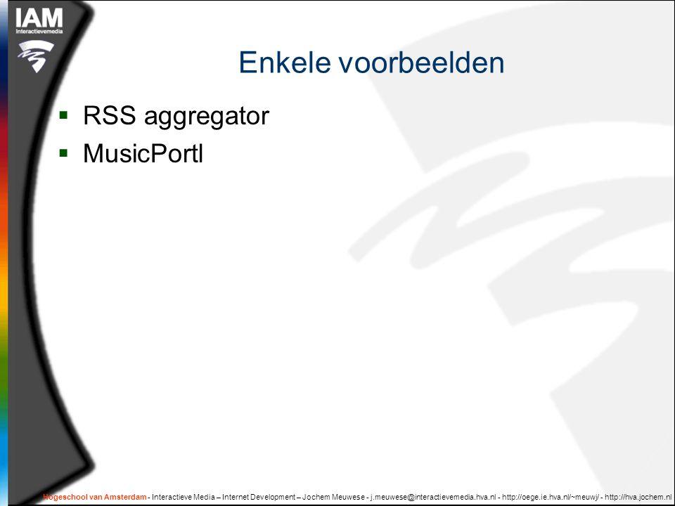 Hogeschool van Amsterdam - Interactieve Media – Internet Development – Jochem Meuwese - j.meuwese@interactievemedia.hva.nl - http://oege.ie.hva.nl/~meuwj/ - http://hva.jochem.nl Enkele voorbeelden  RSS aggregator  MusicPortl