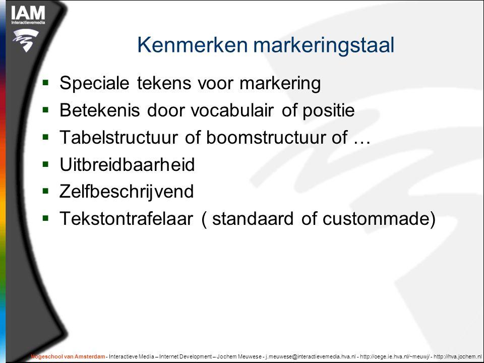 Hogeschool van Amsterdam - Interactieve Media – Internet Development – Jochem Meuwese - j.meuwese@interactievemedia.hva.nl - http://oege.ie.hva.nl/~meuwj/ - http://hva.jochem.nl Kenmerken markeringstaal  Speciale tekens voor markering  Betekenis door vocabulair of positie  Tabelstructuur of boomstructuur of …  Uitbreidbaarheid  Zelfbeschrijvend  Tekstontrafelaar ( standaard of custommade)