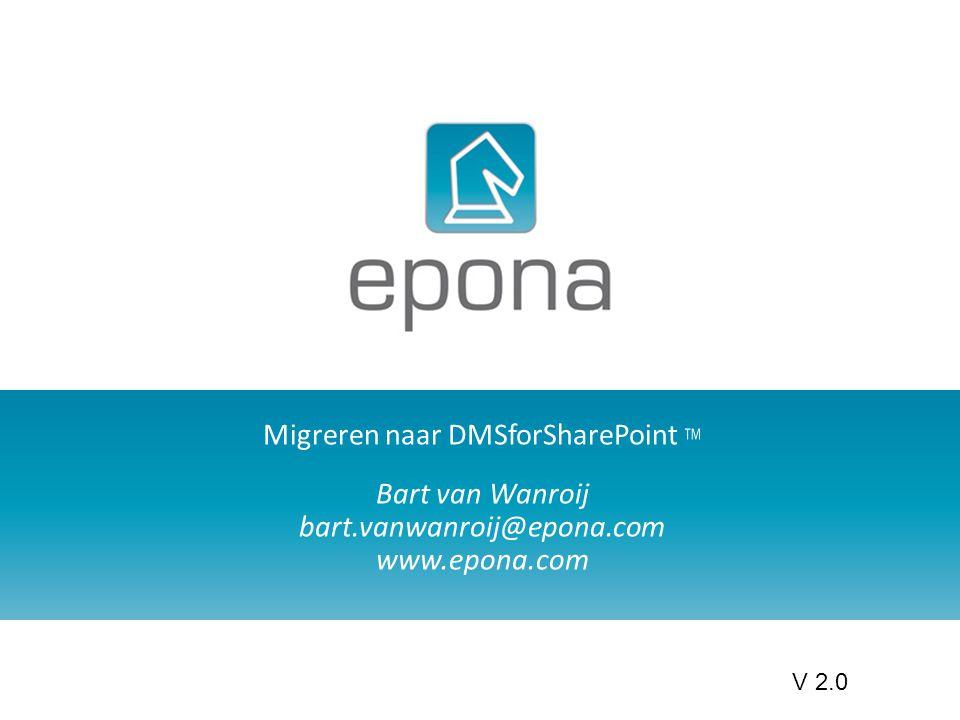Migreren naar DMSforSharePoint TM Bart van Wanroij bart.vanwanroij@epona.com www.epona.com V 2.0