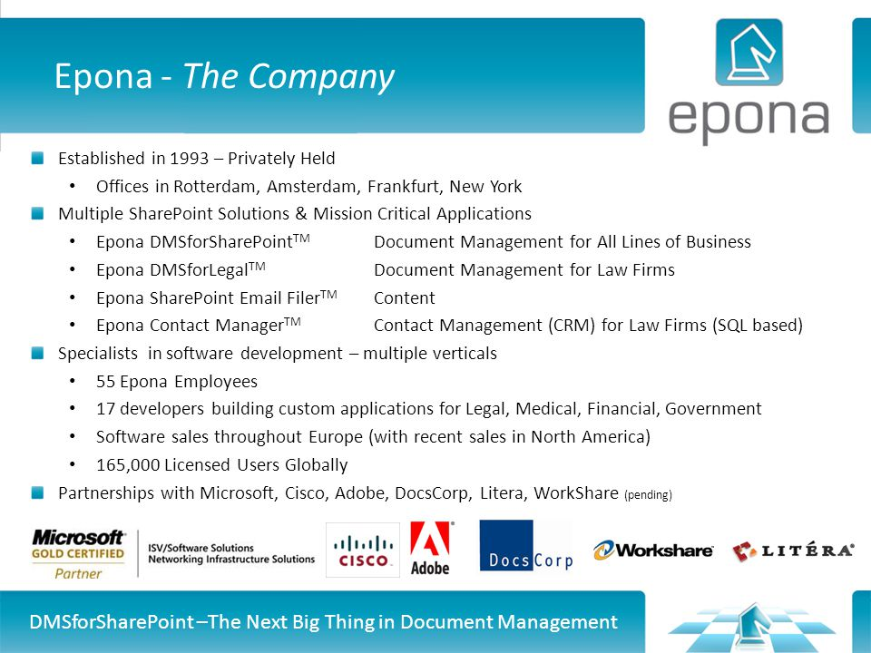 Epona - The Company Established in 1993 – Privately Held Offices in Rotterdam, Amsterdam, Frankfurt, New York Multiple SharePoint Solutions & Mission Critical Applications Epona DMSforSharePoint TM Document Management for All Lines of Business Epona DMSforLegal TM Document Management for Law Firms Epona SharePoint Email Filer TM Content Epona Contact Manager TM Contact Management (CRM) for Law Firms (SQL based) Specialists in software development – multiple verticals 55 Epona Employees 17 developers building custom applications for Legal, Medical, Financial, Government Software sales throughout Europe (with recent sales in North America) 165,000 Licensed Users Globally Partnerships with Microsoft, Cisco, Adobe, DocsCorp, Litera, WorkShare (pending) DMSforSharePoint –The Next Big Thing in Document Management
