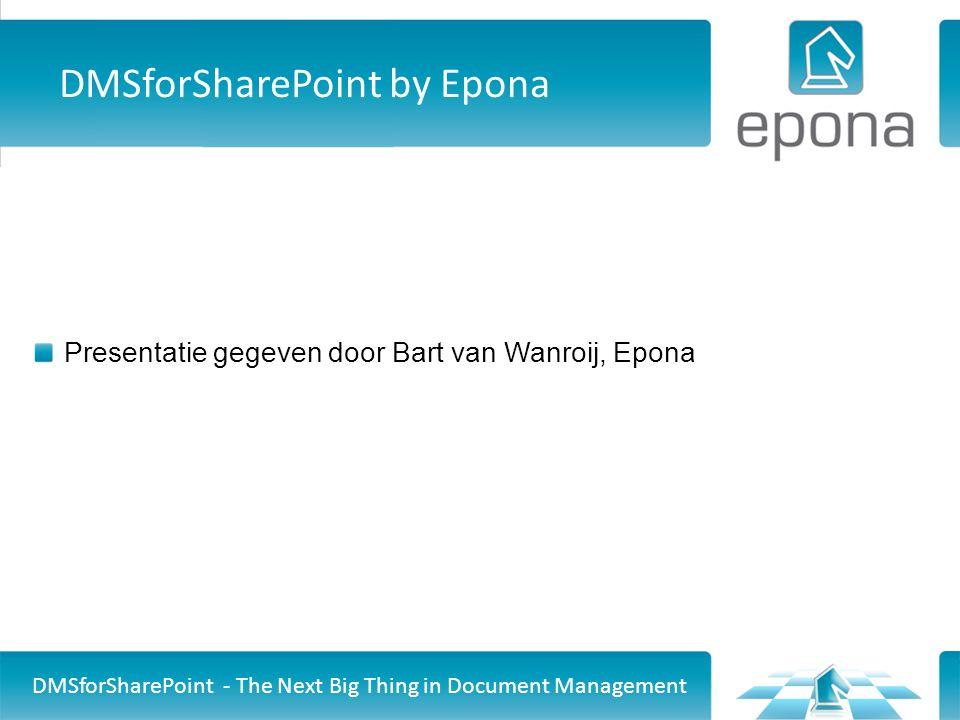 DMSforSharePoint by Epona Presentatie gegeven door Bart van Wanroij, Epona DMSforSharePoint - The Next Big Thing in Document Management