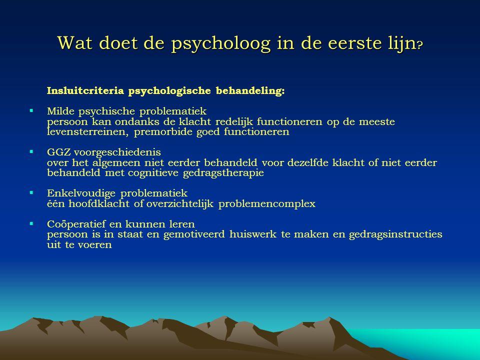 Wat doet de psycholoog in de eerste lijn ? Insluitcriteria psychologische behandeling:  Milde psychische problematiek persoon kan ondanks de klacht r