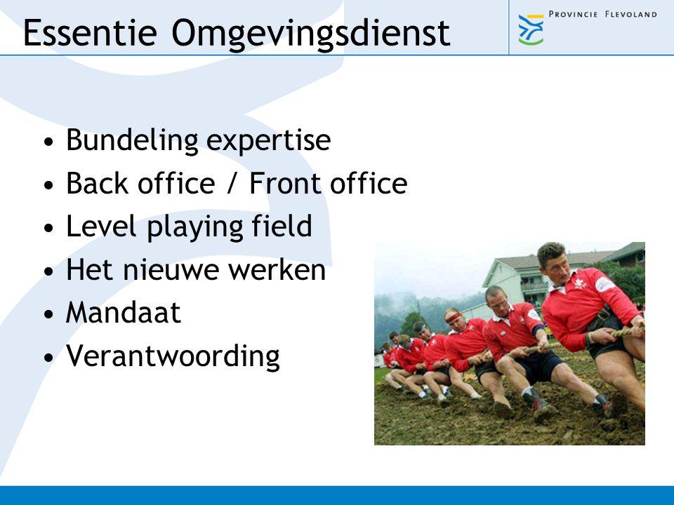 Essentie Omgevingsdienst Bundeling expertise Back office / Front office Level playing field Het nieuwe werken Mandaat Verantwoording