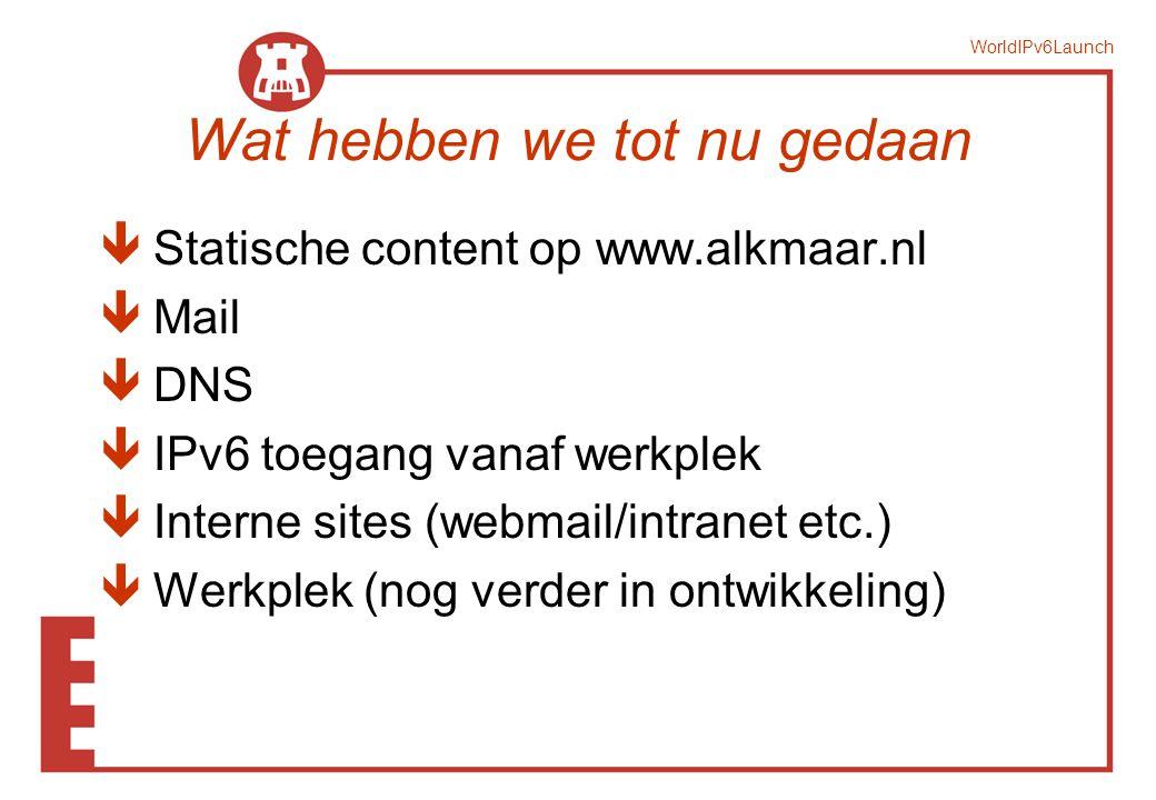 WorldIPv6Launch Wat hebben we tot nu gedaan ê Statische content op www.alkmaar.nl ê Mail ê DNS ê IPv6 toegang vanaf werkplek ê Interne sites (webmail/