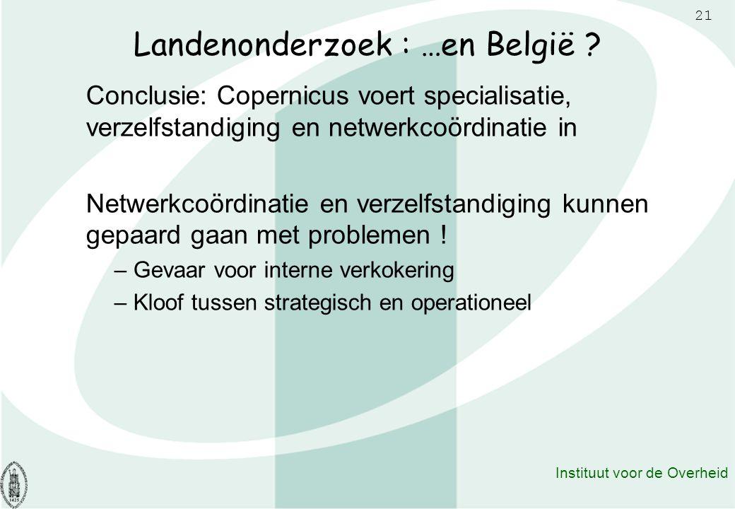 21 Instituut voor de Overheid Landenonderzoek : …en België ? Conclusie: Copernicus voert specialisatie, verzelfstandiging en netwerkcoördinatie in Net