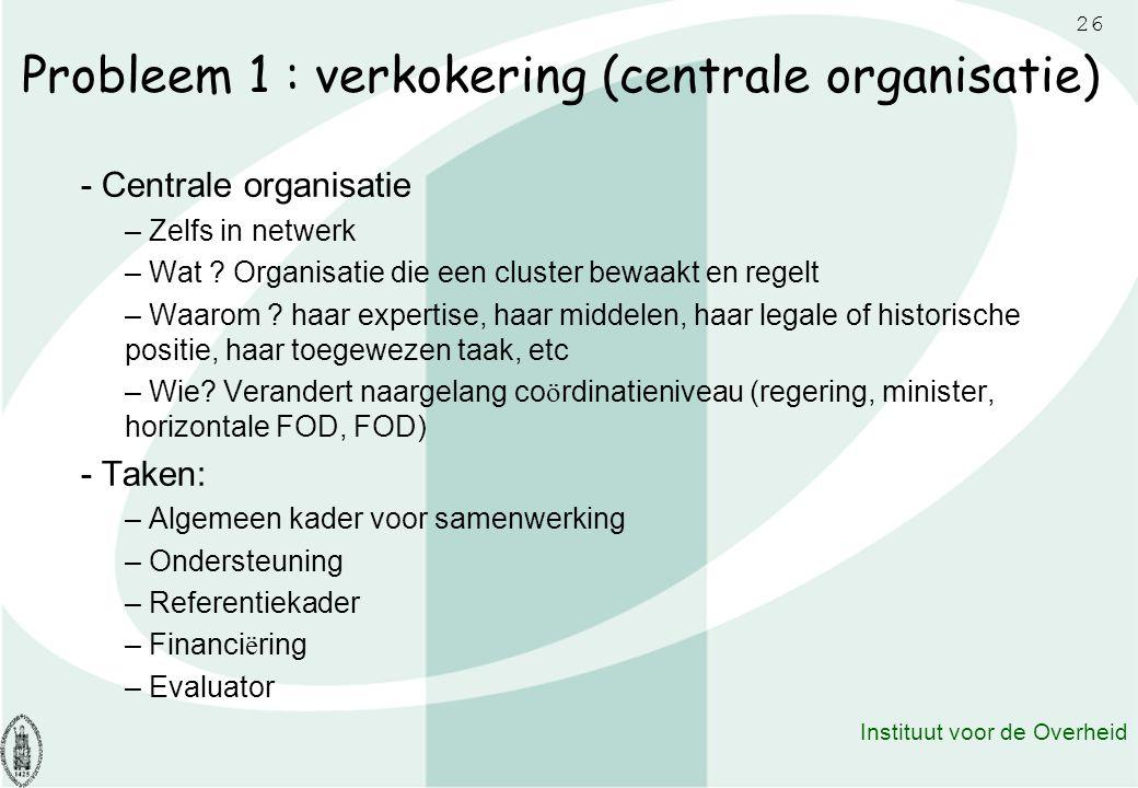 26 Instituut voor de Overheid Probleem 1 : verkokering (centrale organisatie) - Centrale organisatie – Zelfs in netwerk – Wat ? Organisatie die een cl