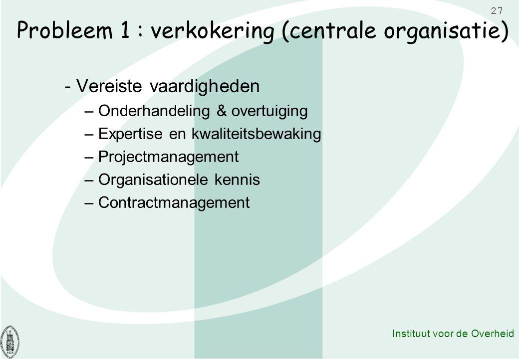 27 Instituut voor de Overheid Probleem 1 : verkokering (centrale organisatie) - Vereiste vaardigheden – Onderhandeling & overtuiging – Expertise en kw