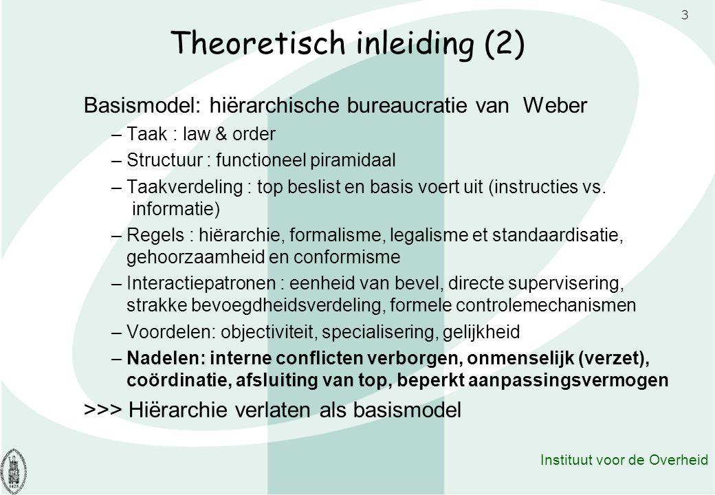3 Instituut voor de Overheid Theoretisch inleiding (2) Basismodel: hiërarchische bureaucratie van Weber – Taak : law & order – Structuur : functioneel