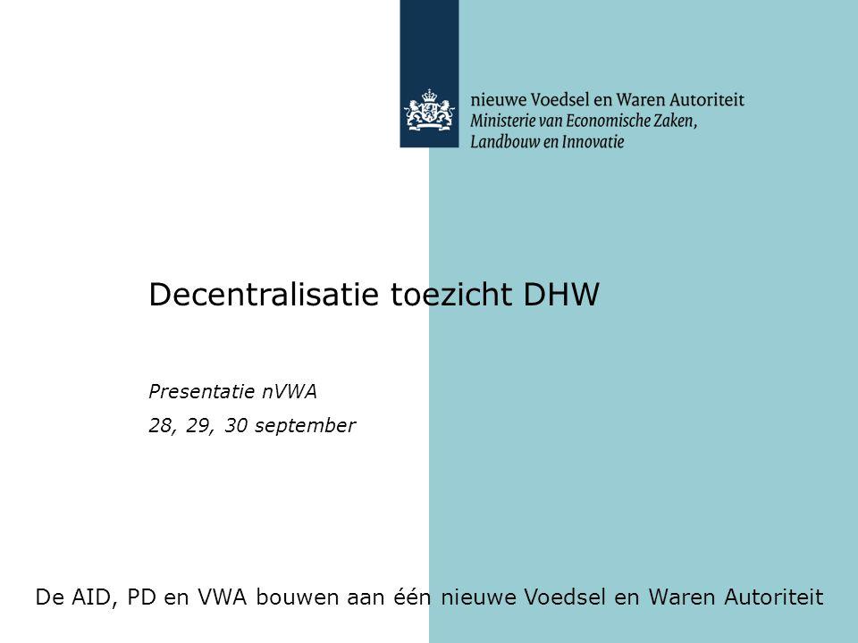 De AID, PD en VWA bouwen aan één nieuwe Voedsel en Waren Autoriteit Decentralisatie toezicht DHW Presentatie nVWA 28, 29, 30 september