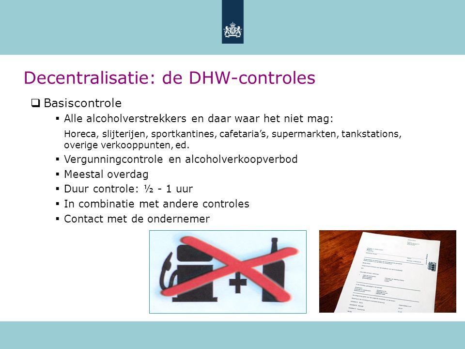 Decentralisatie: de DHW-controles  Basiscontrole  Alle alcoholverstrekkers en daar waar het niet mag: Horeca, slijterijen, sportkantines, cafetaria's, supermarkten, tankstations, overige verkooppunten, ed.