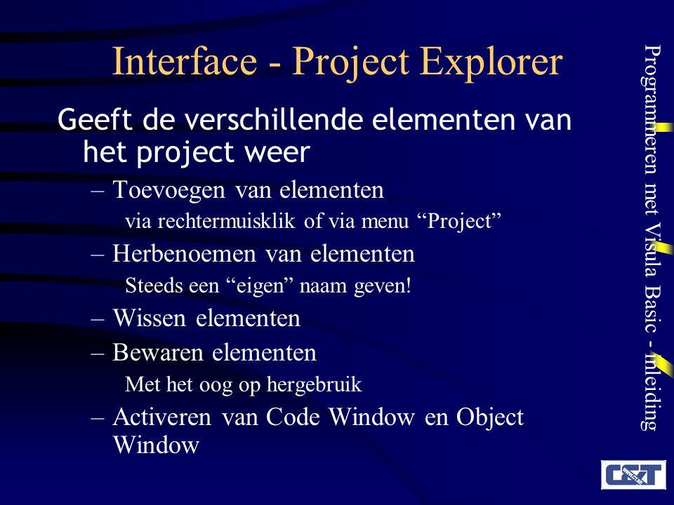 Programmeren met Visula Basic - inleiding Interface - Project Explorer Geeft de verschillende elementen van het project weer –Toevoegen van elementen