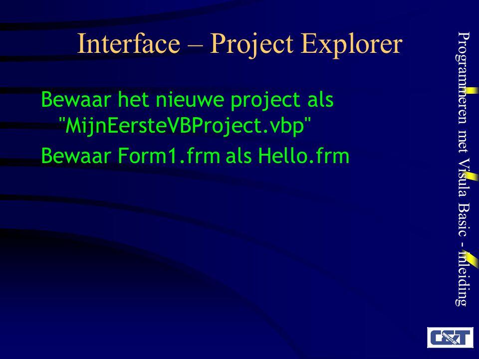 Programmeren met Visula Basic - inleiding Interface – Project Explorer Bewaar het nieuwe project als