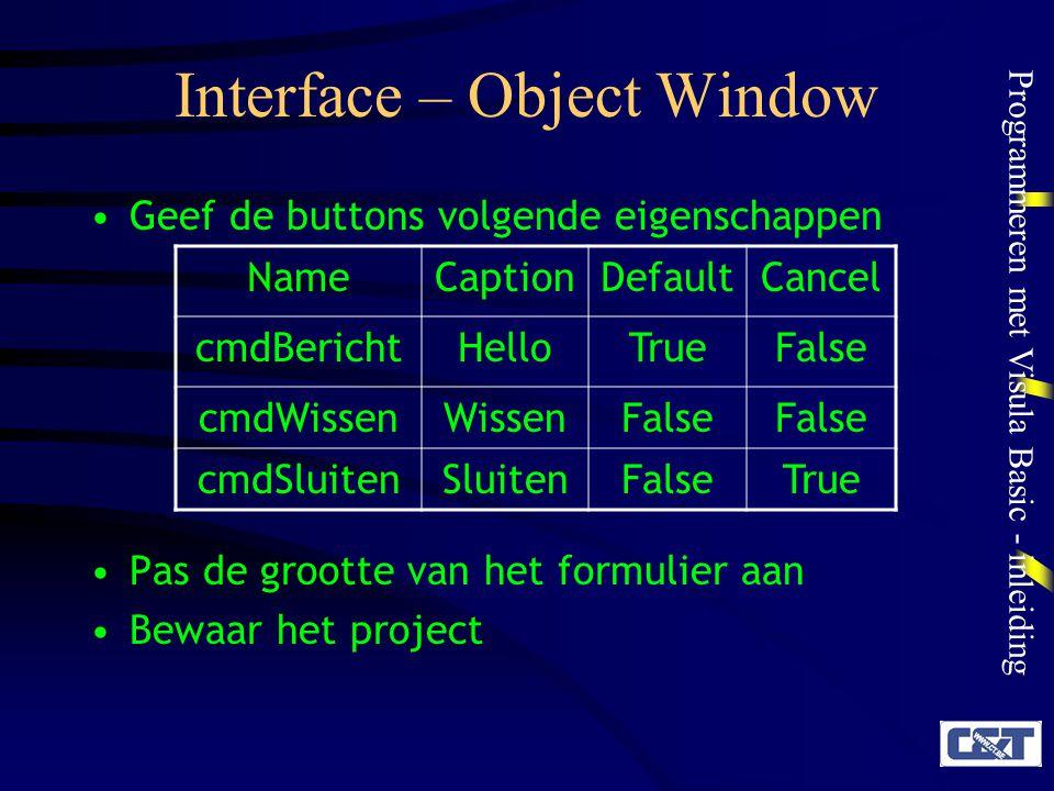 Programmeren met Visula Basic - inleiding Interface – Object Window Geef de buttons volgende eigenschappen Pas de grootte van het formulier aan Bewaar
