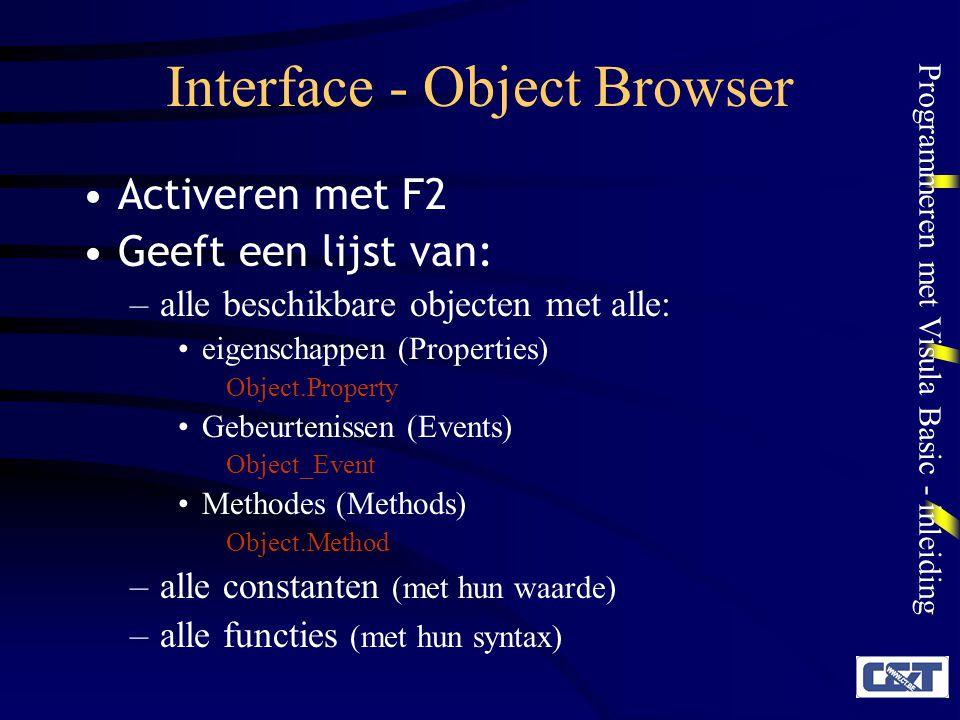 Programmeren met Visula Basic - inleiding Interface - Object Browser Activeren met F2 Geeft een lijst van: –alle beschikbare objecten met alle: eigens