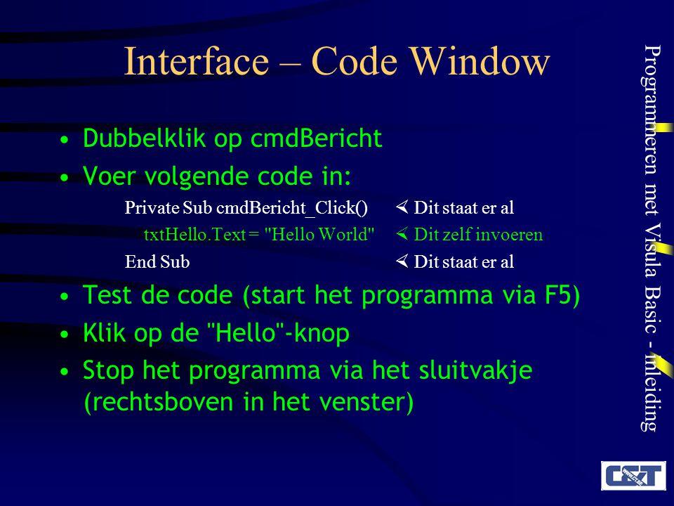 Programmeren met Visula Basic - inleiding Interface – Code Window Dubbelklik op cmdBericht Voer volgende code in: Private Sub cmdBericht_Click()  Dit