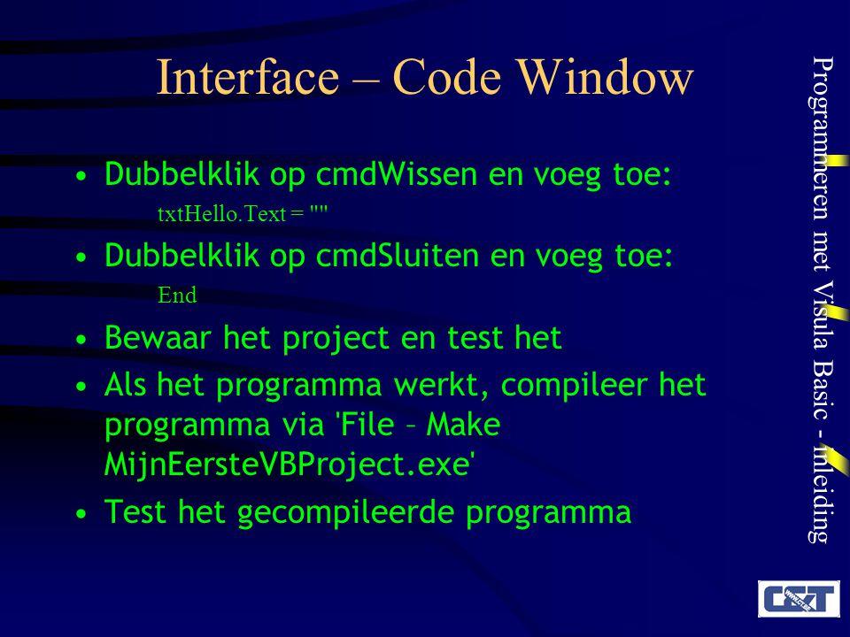 Programmeren met Visula Basic - inleiding Interface – Code Window Dubbelklik op cmdWissen en voeg toe: txtHello.Text =