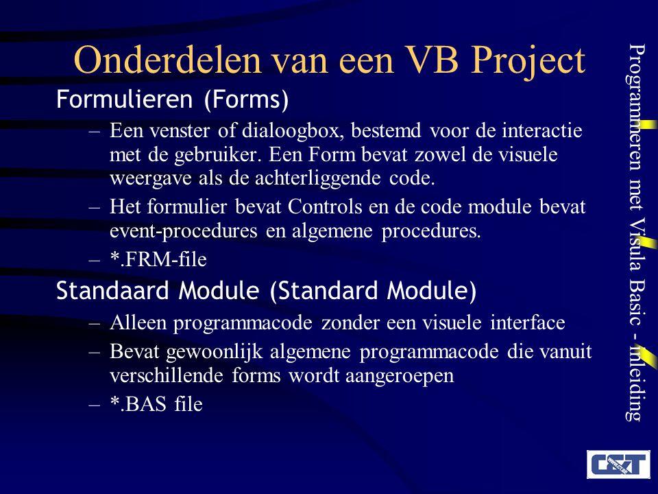 Programmeren met Visula Basic - inleiding Onderdelen van een VB Project Formulieren (Forms) –Een venster of dialoogbox, bestemd voor de interactie met
