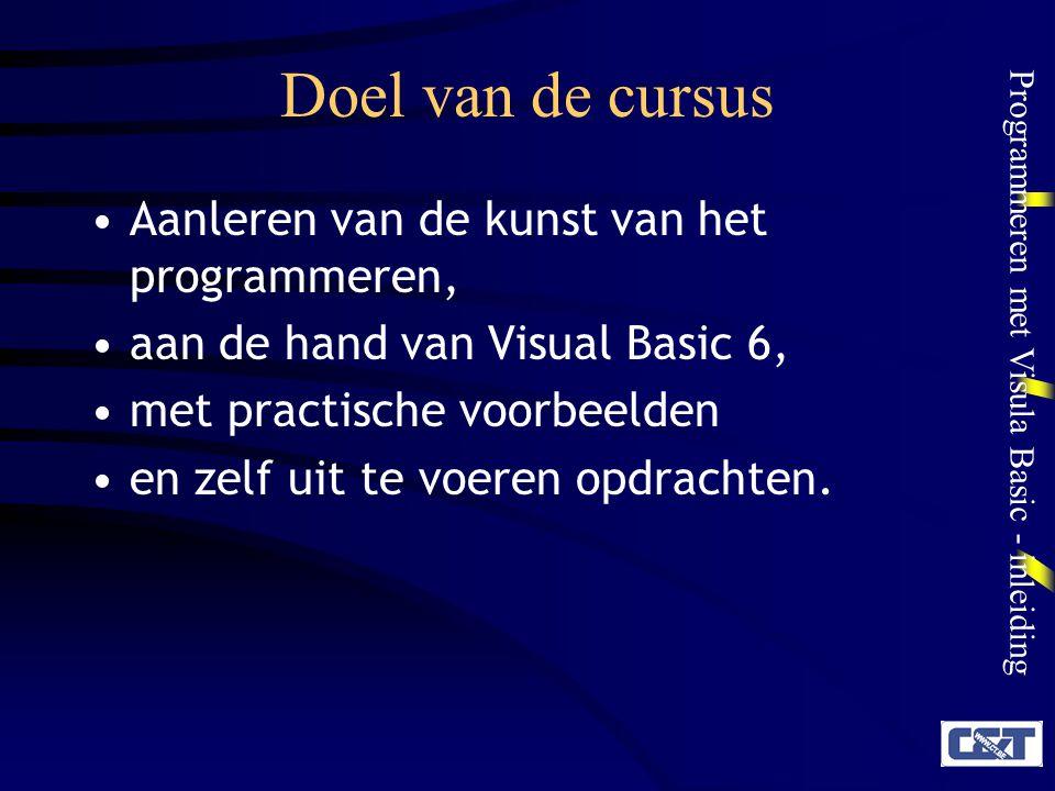 Programmeren met Visula Basic - inleiding Doel van de cursus Aanleren van de kunst van het programmeren, aan de hand van Visual Basic 6, met practisch