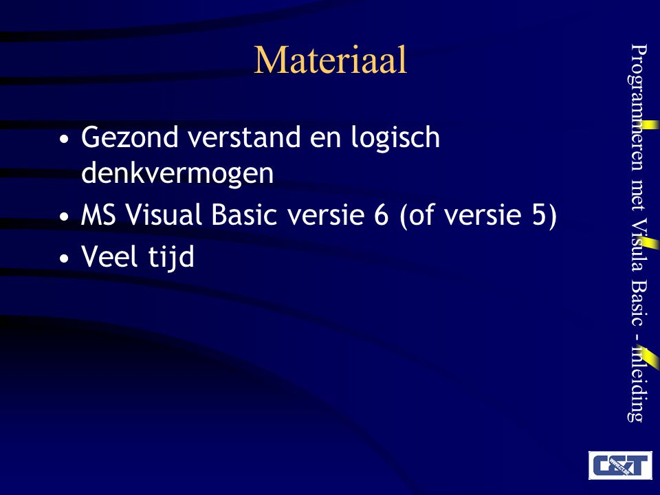 Programmeren met Visula Basic - inleiding Materiaal Gezond verstand en logisch denkvermogen MS Visual Basic versie 6 (of versie 5) Veel tijd