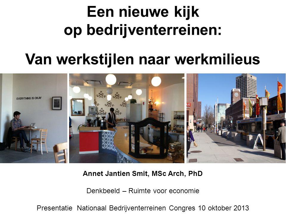 Een nieuwe kijk op bedrijventerreinen: Van werkstijlen naar werkmilieus Annet Jantien Smit, MSc Arch, PhD Denkbeeld – Ruimte voor economie Presentatie Nationaal Bedrijventerreinen Congres 10 oktober 2013