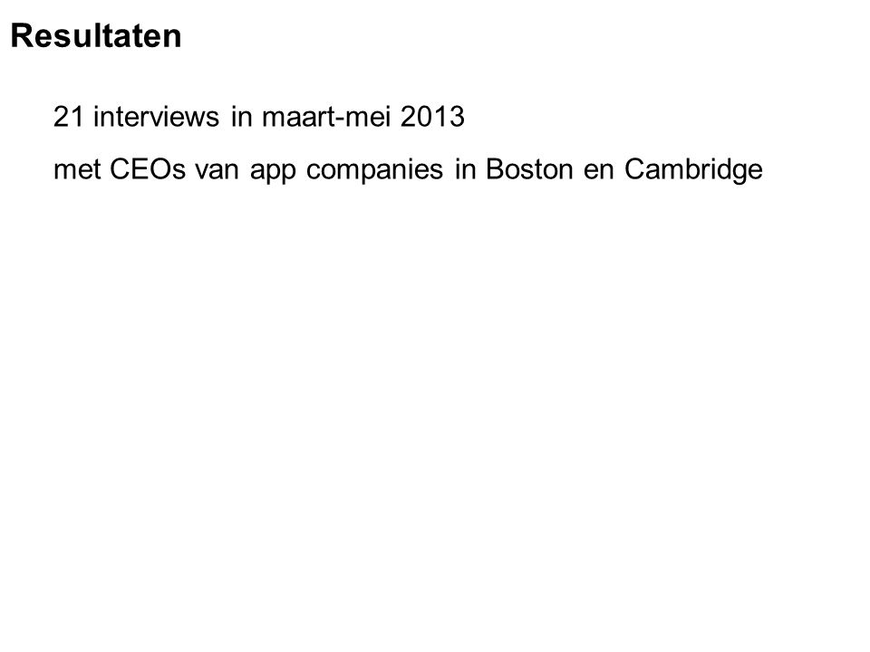 21 interviews in maart-mei 2013 met CEOs van app companies in Boston en Cambridge Resultaten