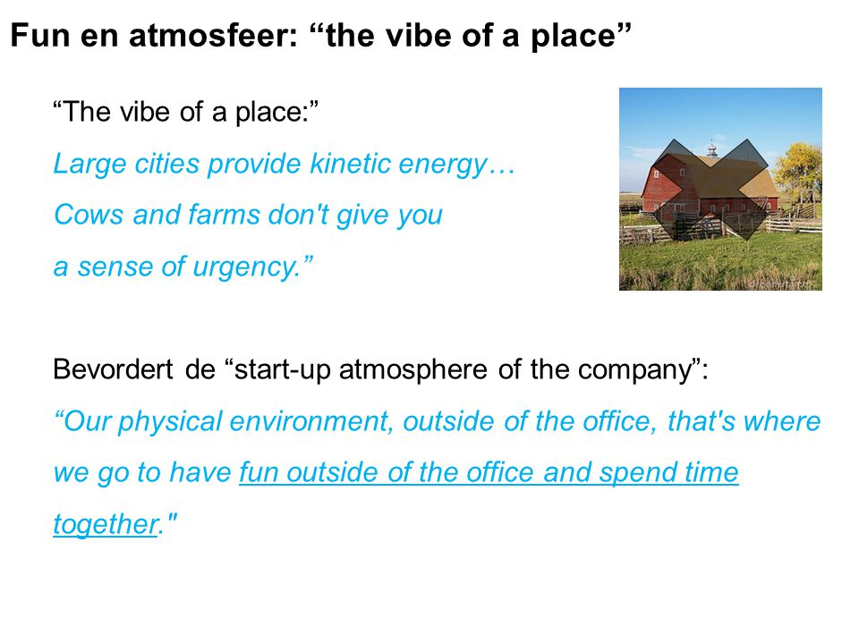 The vibe of a place: Large cities provide kinetic energy… Cows and farms don t give you a sense of urgency. Bevordert de start-up atmosphere of the company : Our physical environment, outside of the office, that s where we go to have fun outside of the office and spend time together. Fun en atmosfeer: the vibe of a place