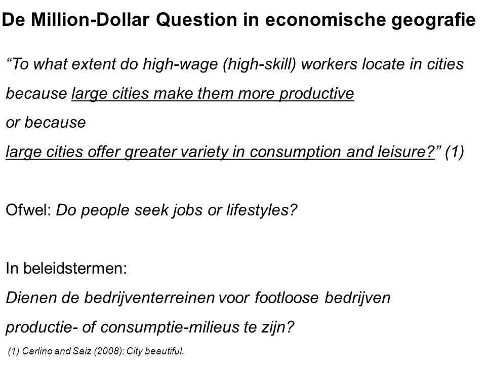 De Million-Dollar Question in economische geografie To what extent do high-wage (high-skill) workers locate in cities because large cities make them more productive or because large cities offer greater variety in consumption and leisure (1) Ofwel: Do people seek jobs or lifestyles.