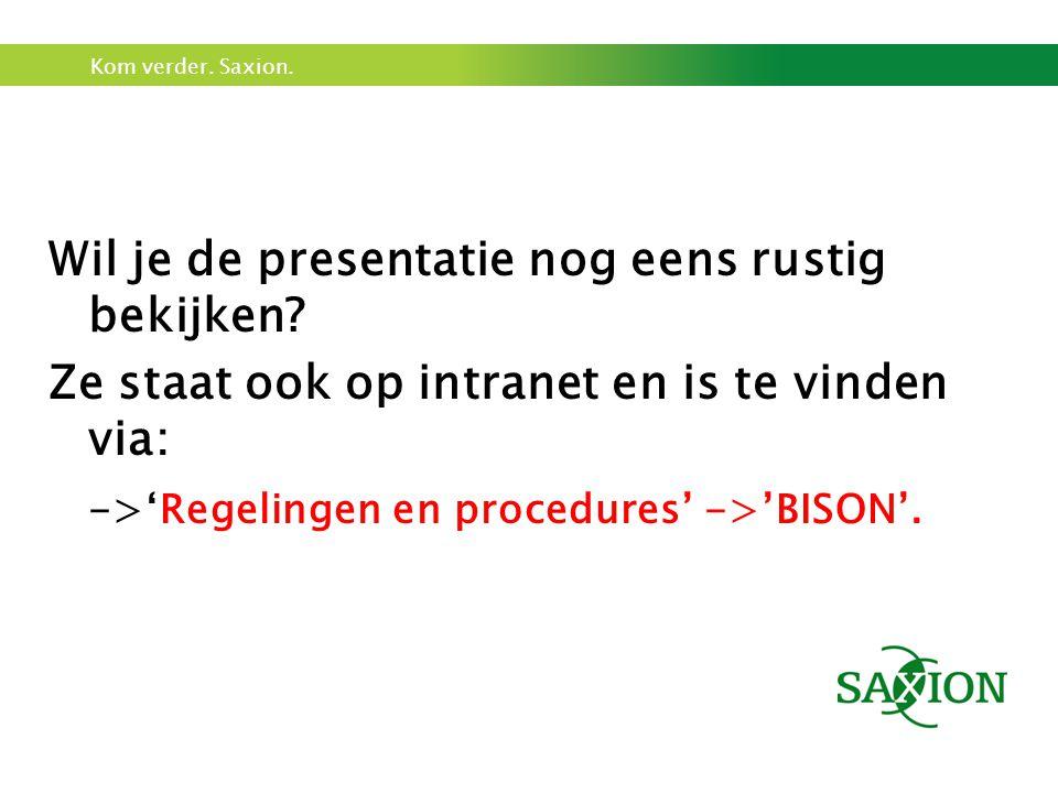 Kom verder. Saxion. Wil je de presentatie nog eens rustig bekijken? Ze staat ook op intranet en is te vinden via: ->'Regelingen en procedures' ->'BISO