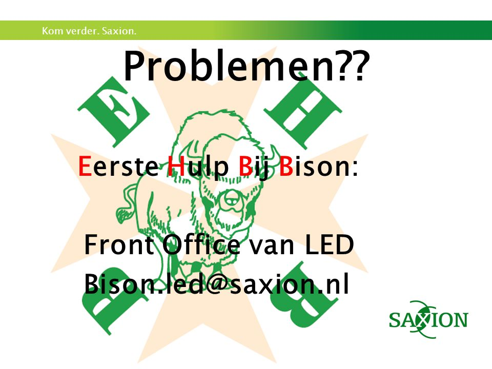 Kom verder. Saxion. Problemen?? Eerste Hulp Bij Bison: Front Office van LED Bison.led@saxion.nl