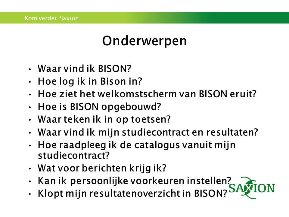 Kom verder. Saxion. Onderwerpen Waar vind ik BISON? Hoe log ik in Bison in? Hoe ziet het welkomstscherm van BISON eruit? Hoe is BISON opgebouwd? Waar