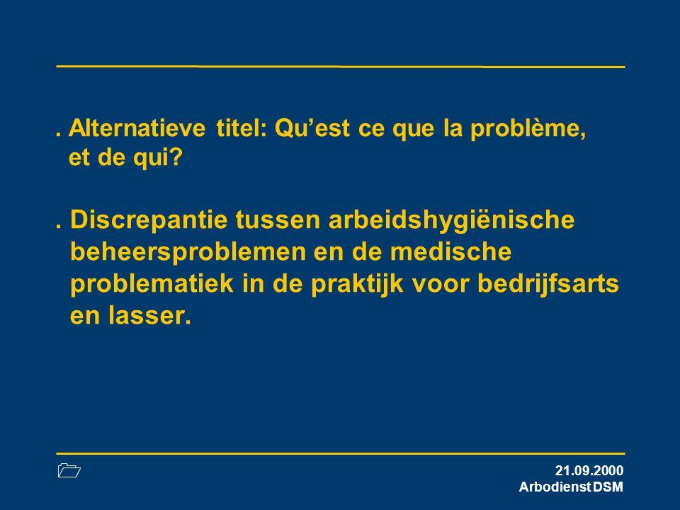 1 21.09.2000 Arbodienst DSM. Alternatieve titel: Qu'est ce que la problème, et de qui?. Discrepantie tussen arbeidshygiënische beheersproblemen en de