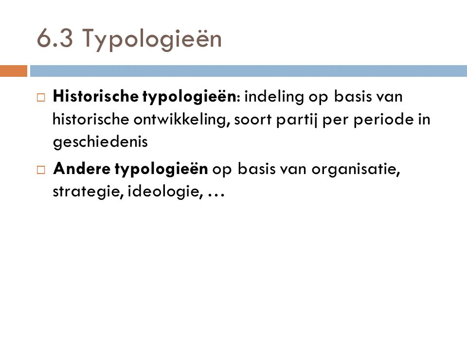 6.3 Typologieën  Historische typologieën: indeling op basis van historische ontwikkeling, soort partij per periode in geschiedenis  Andere typologie