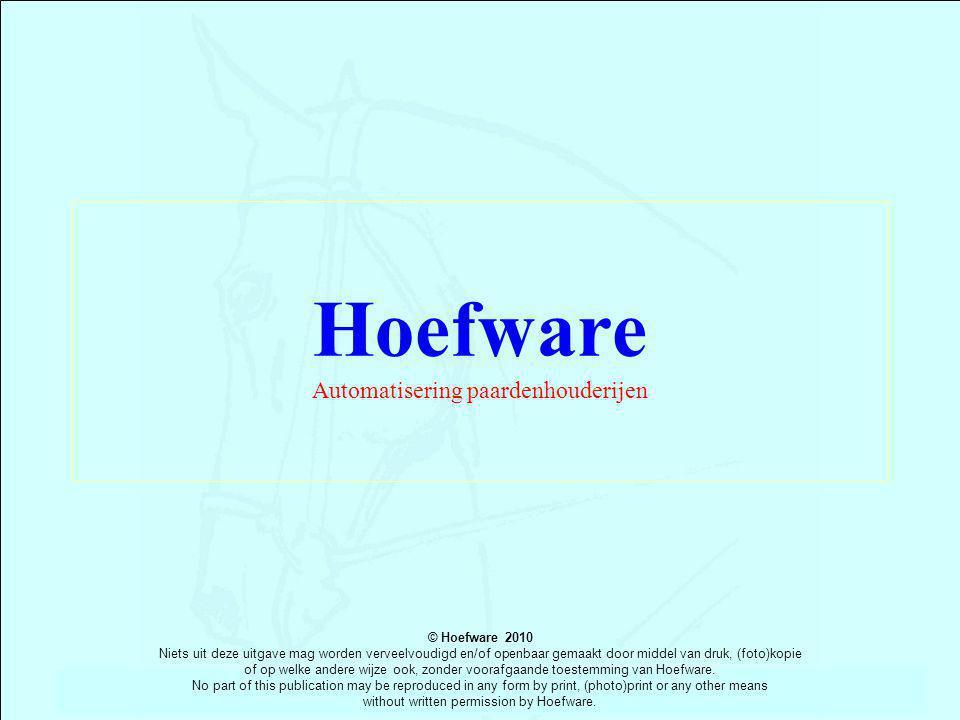 Hoefware Automatisering paardenhouderijen © Hoefware 2010 Niets uit deze uitgave mag worden verveelvoudigd en/of openbaar gemaakt door middel van druk, (foto)kopie of op welke andere wijze ook, zonder voorafgaande toestemming van Hoefware.