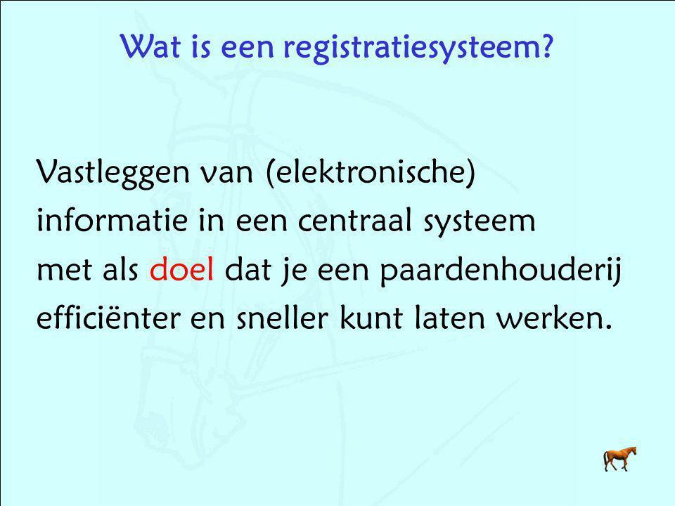 Wat is een registratiesysteem? Vastleggen van (elektronische) informatie in een centraal systeem met als doel dat je een paardenhouderij efficiënter e