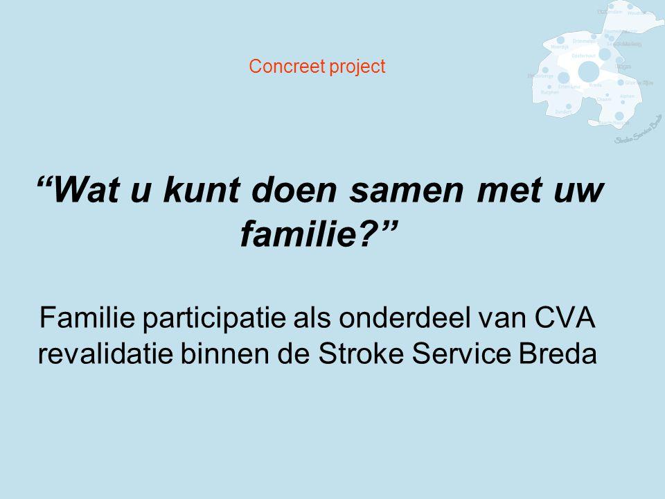 Concreet project Wat u kunt doen samen met uw familie? Familie participatie als onderdeel van CVA revalidatie binnen de Stroke Service Breda