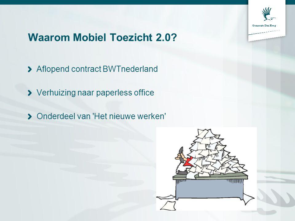 Waarom Mobiel Toezicht 2.0? Aflopend contract BWTnederland Verhuizing naar paperless office Onderdeel van 'Het nieuwe werken'